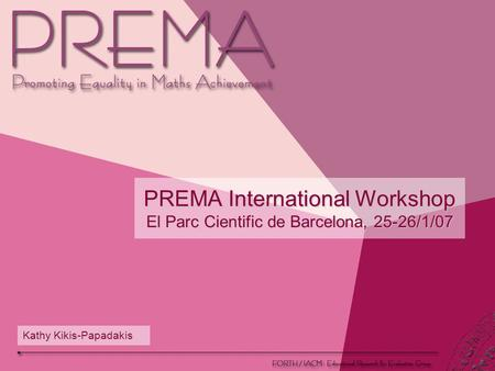 PREMA International Workshop El Parc Cientific de Barcelona, 25-26/1/07 Kathy Kikis-Papadakis.