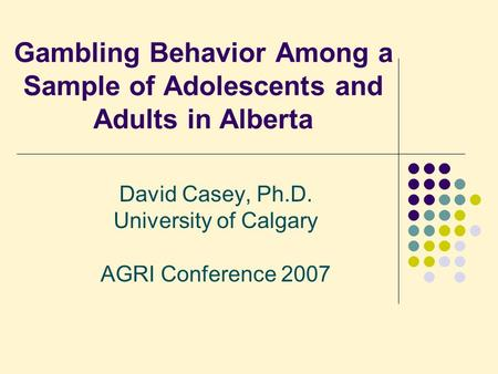 Gambling Behavior Among a Sample of Adolescents and Adults in Alberta David Casey, Ph.D. University of Calgary AGRI Conference 2007.