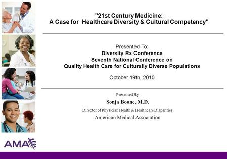 21st Century Medicine: A Case for Healthcare Diversity & Cultural Competency Presented By Sonja Boone, M.D. Director of Physician Health & Healthcare.