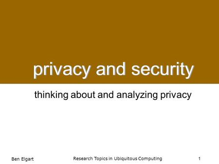Privacy and Security: Thinking About and Analyzing Privacy privacy and security 1 Research Topics in Ubiquitous Computing Ben Elgart thinking about and.