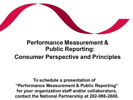 "Performance Measurement & Public Reporting: Consumer Perspective and Principles To schedule a presentation of ""Performance Measurement & Public Reporting"""