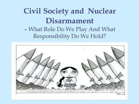 Civil Society and Nuclear Disarmament – What Role Do We Play And What Responsibility Do We Hold?