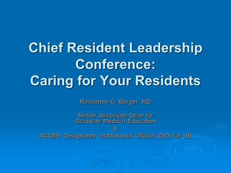 Chief Resident Leadership Conference: Caring for Your Residents Roseanne C. Berger, MD Senior Associate Dean for Graduate Medical Education & ACGME Designated.