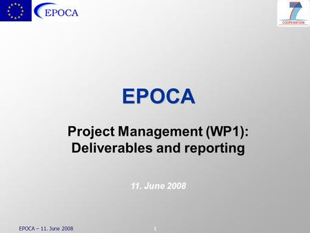 EPOCA – 11. June 20081 EPOCA Project Management (WP1): Deliverables and reporting 11. June 2008.