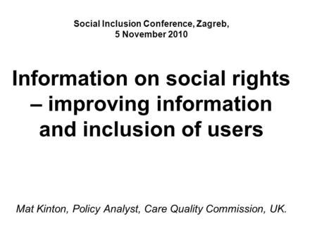Social Inclusion Conference, Zagreb, 5 November 2010 Information on social rights – improving information and inclusion of users Mat Kinton, Policy Analyst,