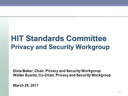 HIT Standards Committee Privacy and Security Workgroup Dixie Baker, Chair, Privacy and Security Workgroup Walter Suarez, Co-Chair, Privacy and Security.