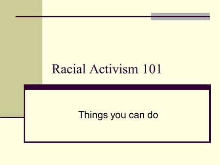 Racial Activism 101 Things you can do. Things you can do: Work on yourself Work on yourself in relation to others Work on others Work on the community.