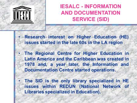 IESALC - INFORMATION AND DOCUMENTATION SERVICE (SID) Research interest on Higher Education (HE) issues started in the late 60s in the LA region The Regional.
