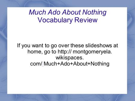 Much Ado About Nothing Vocabulary Review If you want to go over these slideshows at home, go to  montgomeryela. wikispaces. com//Much+Ado+About+Nothing/