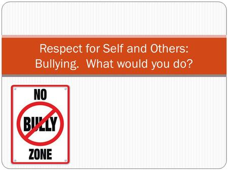 Respect for Self and Others: Bullying. What would you do?