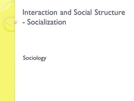 Interaction and Social Structure - Socialization Sociology.