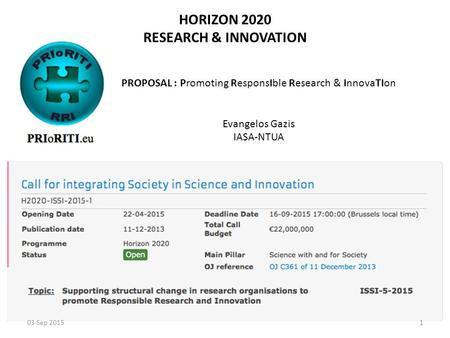 HORIZON 2020 RESEARCH & INNOVATION PROPOSAL : Promoting ResponsIble Research & InnovaTIon Evangelos Gazis IASA-NTUA 03 Sep 20151.