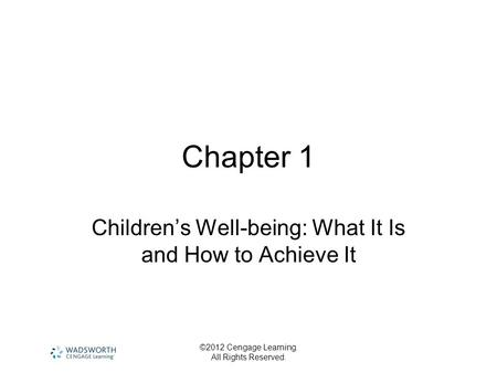 ©2012 Cengage Learning. All Rights Reserved. Chapter 1 Children's Well-being: What It Is and How to Achieve It.