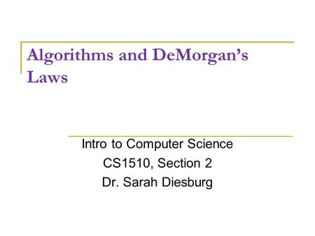 Algorithms and DeMorgan's Laws Intro to Computer Science CS1510, Section 2 Dr. Sarah Diesburg.