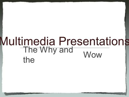 Multimedia Presentations Wow The Why and the.