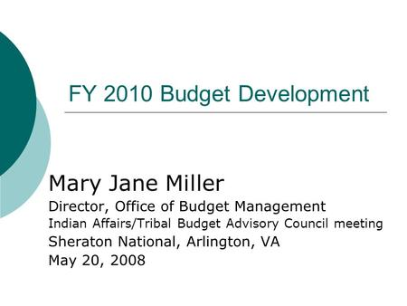 FY 2010 Budget Development Mary Jane Miller Director, Office of Budget Management Indian Affairs/Tribal Budget Advisory Council meeting Sheraton National,