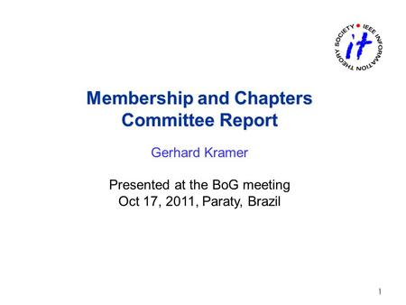 Membership and Chapters Committee Report Membership and Chapters Committee Report Gerhard Kramer Presented at the BoG meeting Oct 17, 2011, Paraty, Brazil.