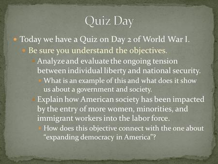 Today we have a Quiz on Day 2 of World War I. Be sure you understand the objectives. Analyze and evaluate the ongoing tension between individual liberty.