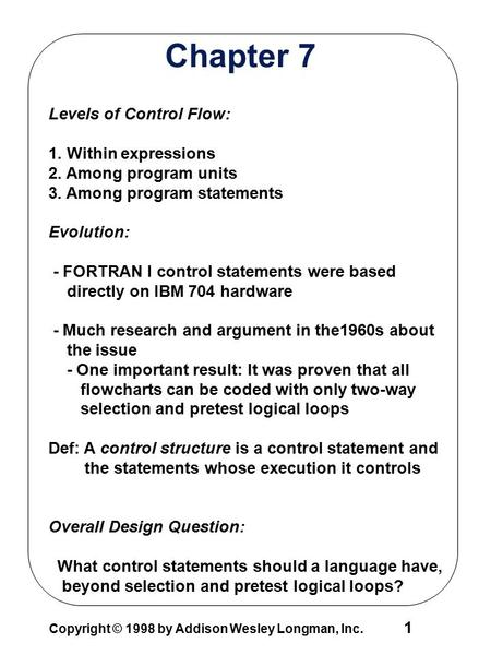 Copyright © 1998 by Addison Wesley Longman, Inc. 1 Chapter 7 Levels of Control Flow: 1. Within expressions 2. Among program units 3. Among program statements.
