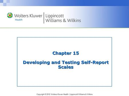 Copyright © 2012 Wolters Kluwer Health | Lippincott Williams & Wilkins Chapter 15 Developing and Testing Self-Report Scales.