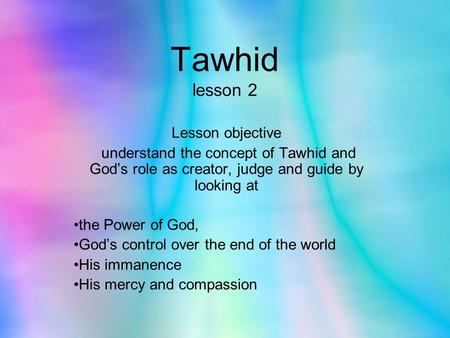 Tawhid lesson 2 Lesson objective understand the concept of Tawhid and God's role as creator, judge and guide by looking at the Power of God, God's control.