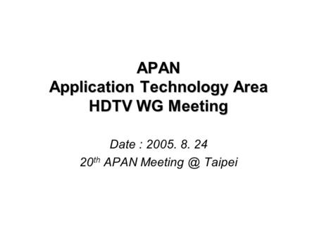 APAN Application Technology Area HDTV WG Meeting Date : 2005. 8. 24 20 th APAN Taipei.