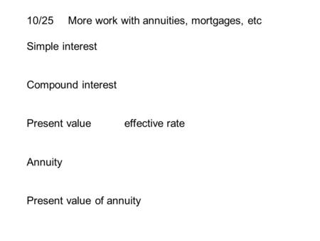 10/25 More work with annuities, mortgages, etc Simple interest Compound interest Present value effective rate Annuity Present value of annuity.