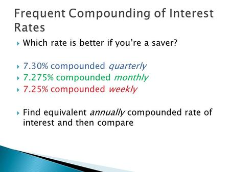  Which rate is better if you're a saver?  7.30% compounded quarterly  7.275% compounded monthly  7.25% compounded weekly  Find equivalent annually.