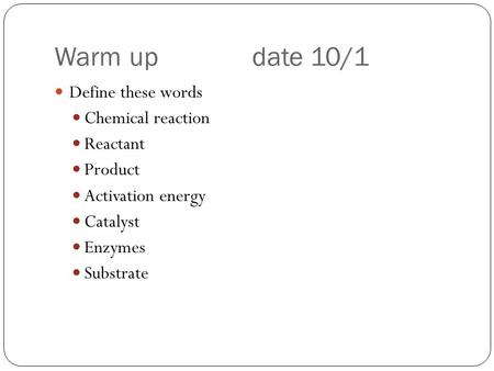 Warm update 10/1 Define these words Chemical reaction Reactant Product Activation energy Catalyst Enzymes Substrate.