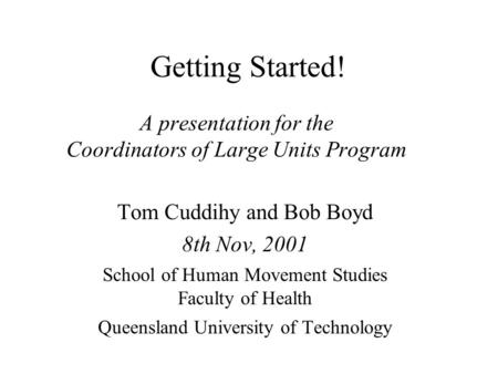 Getting Started! A presentation for the Coordinators of Large Units Program Tom Cuddihy and Bob Boyd 8th Nov, 2001 School of Human Movement Studies Faculty.