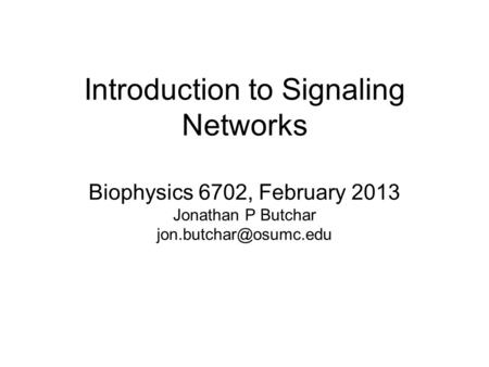 Introduction to Signaling Networks Biophysics 6702, February 2013 Jonathan P Butchar