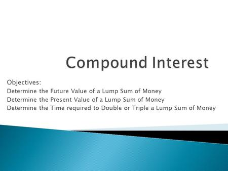Objectives: Determine the Future Value of a Lump Sum of Money Determine the Present Value of a Lump Sum of Money Determine the Time required to Double.