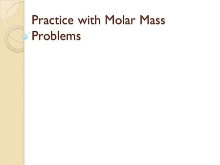 Practice with Molar Mass Problems. :Question #1 How many moles of H 2 are in 100 g of H 2 ? # mol H 2 = 100 g H 2 x 1 mol H 2 2.02 g H 2 = 49.5 mol H.