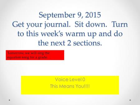 September 9, 2015 Get your journal. Sit down. Turn to this week's warm up and do the next 2 sections. Voice Level 0 This Means You!!!! Tomorrow, we will.