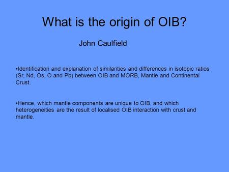 What is the origin of OIB? John Caulfield Identification and explanation of similarities and differences in isotopic ratios (Sr, Nd, Os, O and Pb) between.