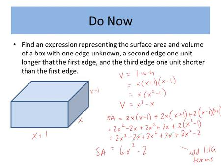 Do Now Find an expression representing the surface area and volume of a box with one edge unknown, a second edge one unit longer that the first edge, and.