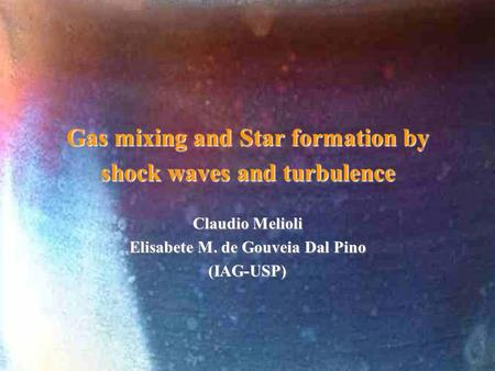 Gas mixing and Star formation by shock waves and turbulence Claudio Melioli Elisabete M. de Gouveia Dal Pino (IAG-USP)