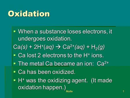 Mullis1 Oxidation  When a substance loses electrons, it undergoes oxidation. Ca(s) + 2H + (aq)  Ca 2+ (aq) + H 2 (g)  Ca lost 2 electrons to the H +