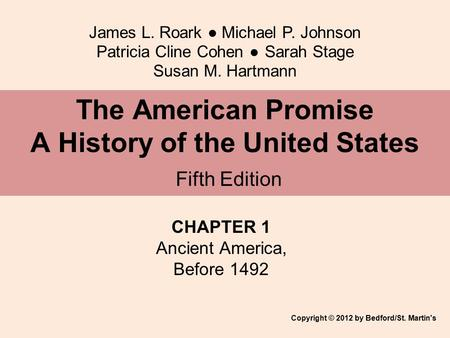 James L. Roark ● Michael P. Johnson Patricia Cline Cohen ● Sarah Stage Susan M. Hartmann CHAPTER 1 Ancient America, Before 1492 The American Promise A.