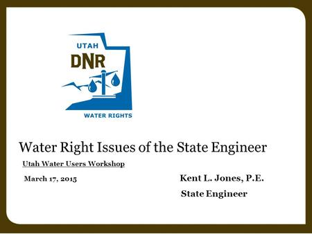 Water Right Issues of the State Engineer Utah Water Users Workshop March 17, 2015 Kent L. Jones, P.E. State Engineer.
