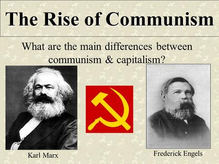 The Rise of Communism What are the main differences between communism & capitalism? Karl Marx Frederick Engels.