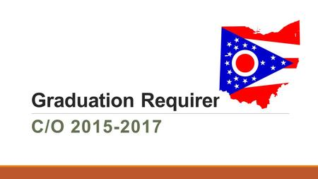 Graduation Requirements C/O 2015-2017. In order to graduate from the State of Ohio students must Complete the following: 1.Pass all 5 OGT tests 2.Take.