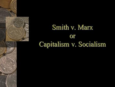 Smith v. Marx or Capitalism v. Socialism. Modern Capitalism Emergence –Capital is needed to build factories, purchase machines & raw materials & pay labor.