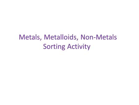 Metals, Metalloids, Non-Metals Sorting Activity. 13 Al 84 Po 11 Na 51 Sb 20 Ca 8 O 85 At 27 Co 52 Te 9 F 15 P 32 Ge 3 Li 5 B 6 C 16 S 33 As 18 Ar 14 Si.