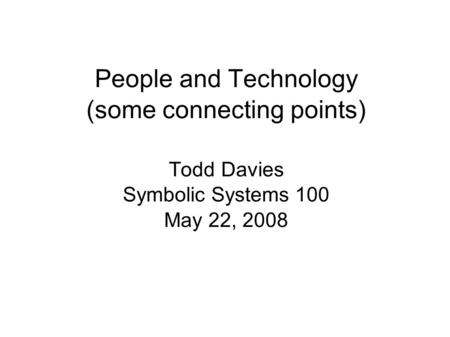 People and Technology (some connecting points) Todd Davies Symbolic Systems 100 May 22, 2008.