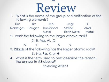 Chapter 6 Review 1.What is the name of the group or classification of the following elements? Xe:Br: Mn: Mg:K: Noble gas Halogen Transitional Alkiline.