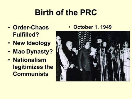 Birth of the PRC Order-Chaos Fulfilled? New Ideology Mao Dynasty? Nationalism legitimizes the Communists October 1, 1949.