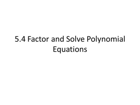 5.4 Factor and Solve Polynomial Equations. Find a Common Monomial Factor Monomial: means one term. (ex) x (ex) x 2 (ex) 4x 3 Factor the Polynomial completely.
