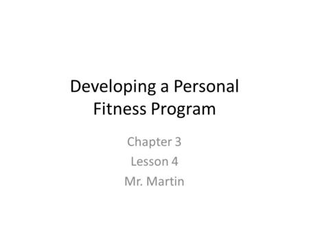 Developing a Personal Fitness Program Chapter 3 Lesson 4 Mr. Martin.