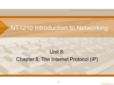 NT1210 Introduction to Networking Unit 8: Chapter 8, The Internet <strong>Protocol</strong> (IP) 1.